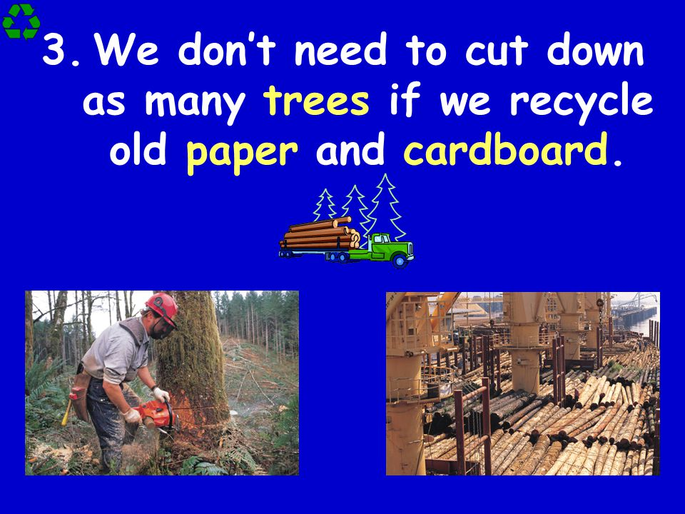 We don't need to cut down as many trees if we recycle old paper and cardboard.