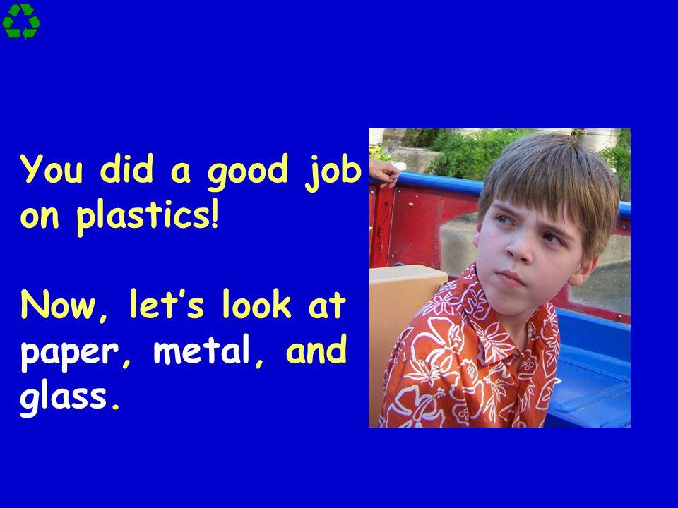 You did a good job on plastics