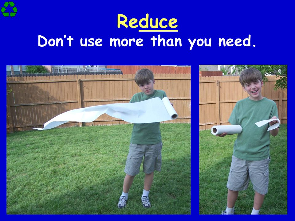 Reduce Don't use more than you need.