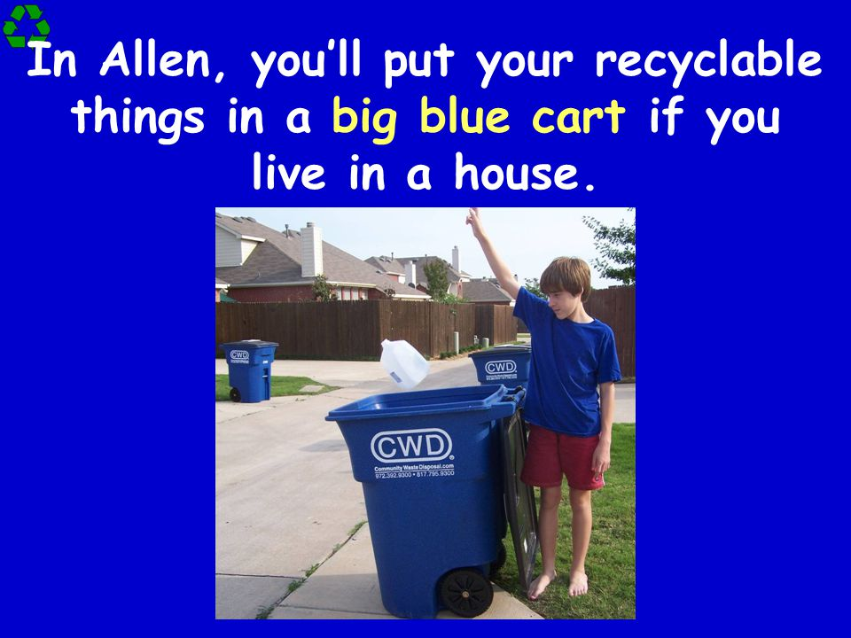 In Allen, you'll put your recyclable things in a big blue cart if you live in a house.