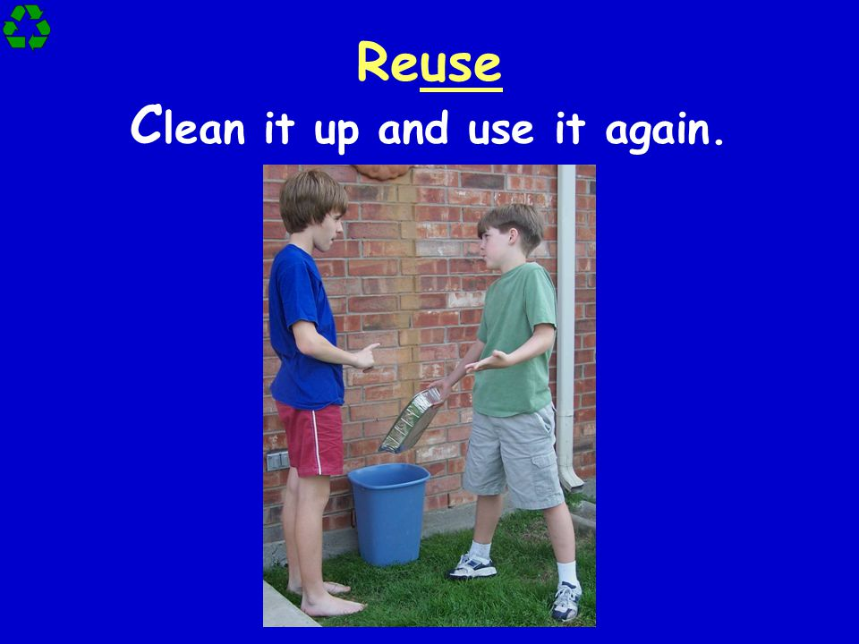 Reuse Clean it up and use it again.