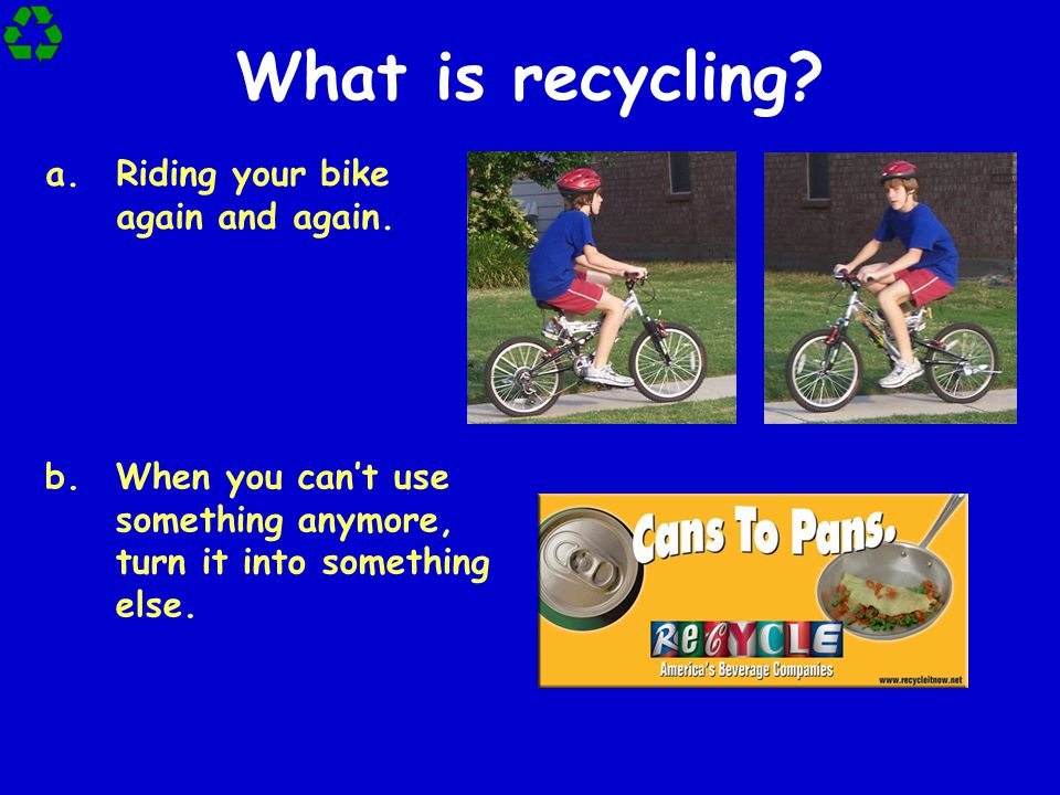 What is recycling Riding your bike again and again.