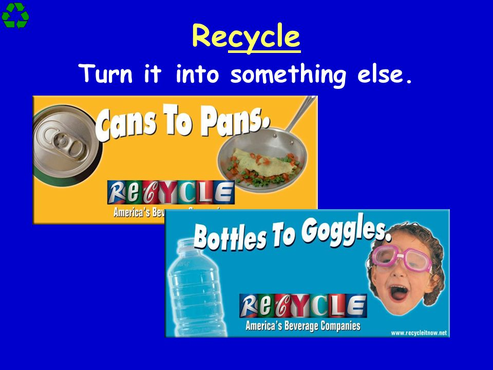 Recycle Turn it into something else.