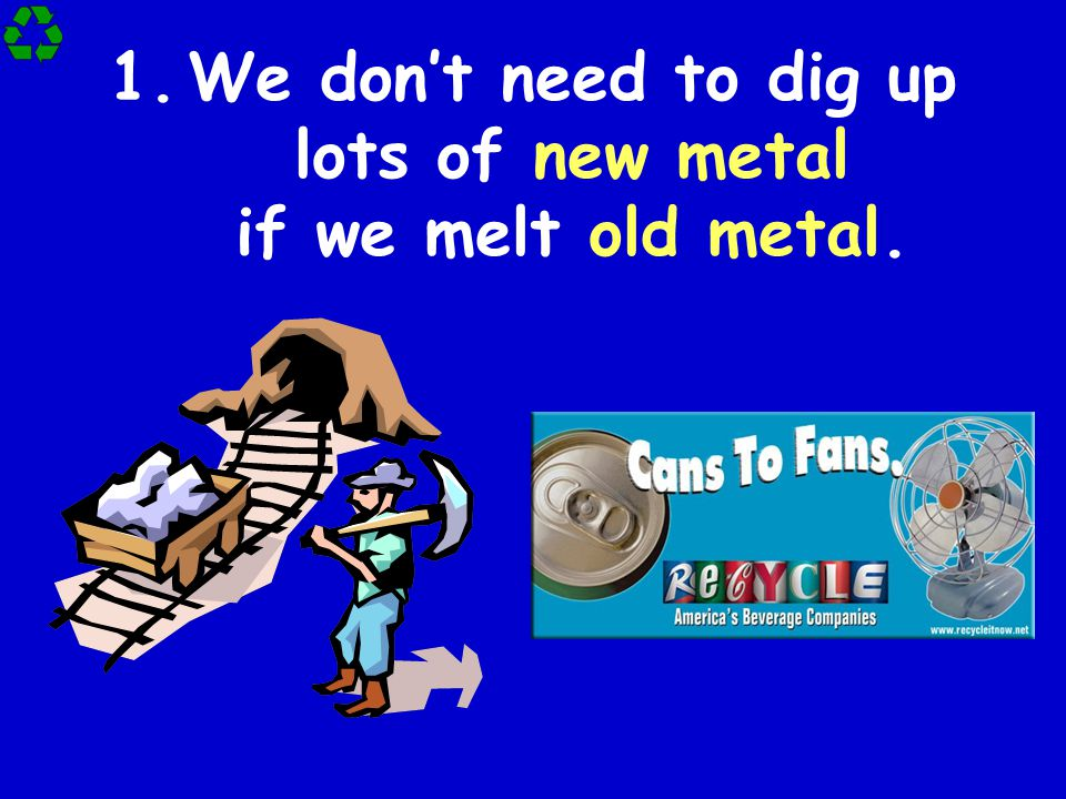 We don't need to dig up lots of new metal if we melt old metal.