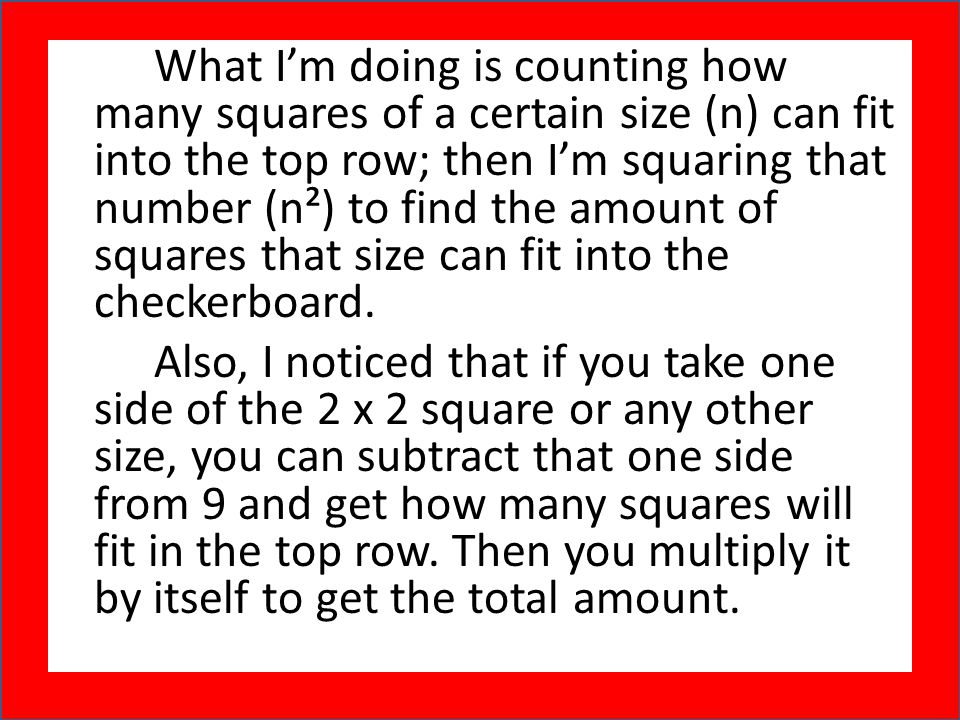 What I'm doing is counting how many squares of a certain size (n) can fit into the top row; then I'm squaring that number (n²) to find the amount of squares that size can fit into the checkerboard.