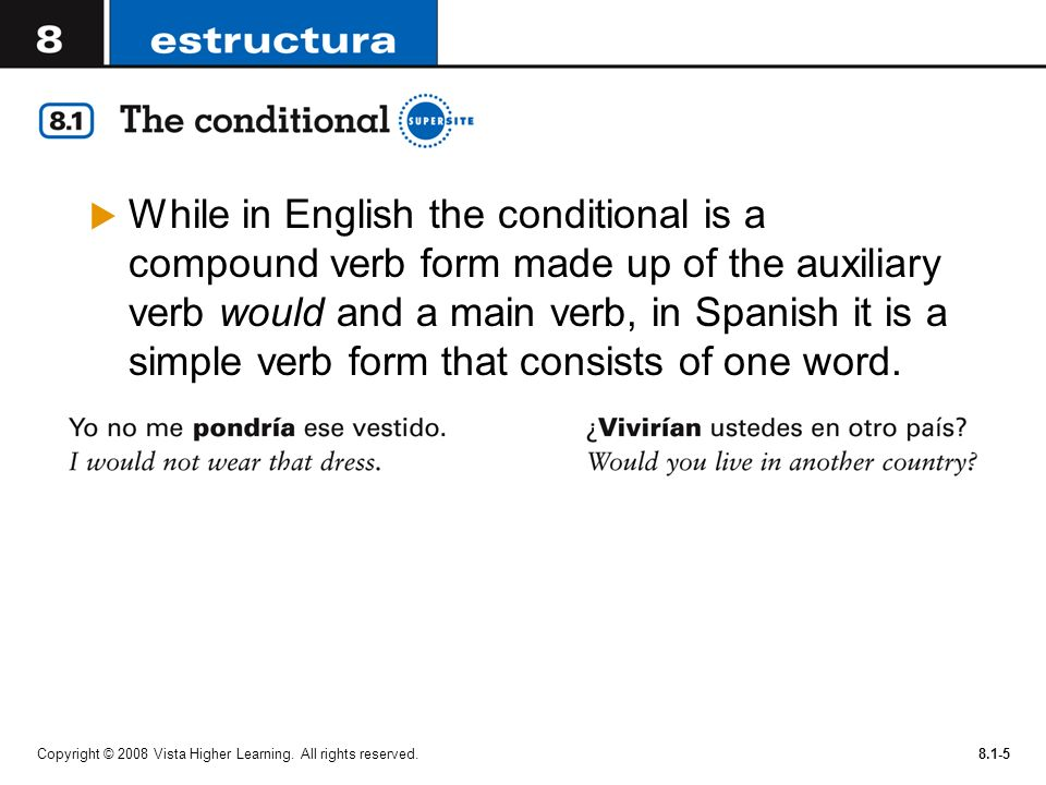 While in English the conditional is a compound verb form made up of the auxiliary verb would and a main verb, in Spanish it is a simple verb form that consists of one word.