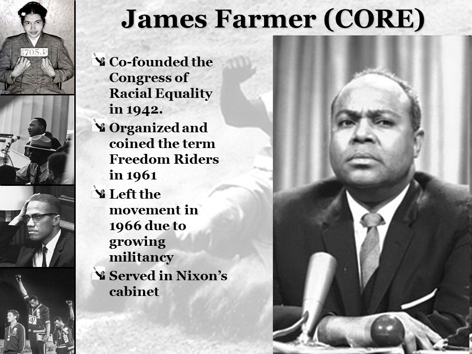 James Farmer (CORE) Co-founded the Congress of Racial Equality in 1942. Organized and coined the term Freedom Riders in 1961.