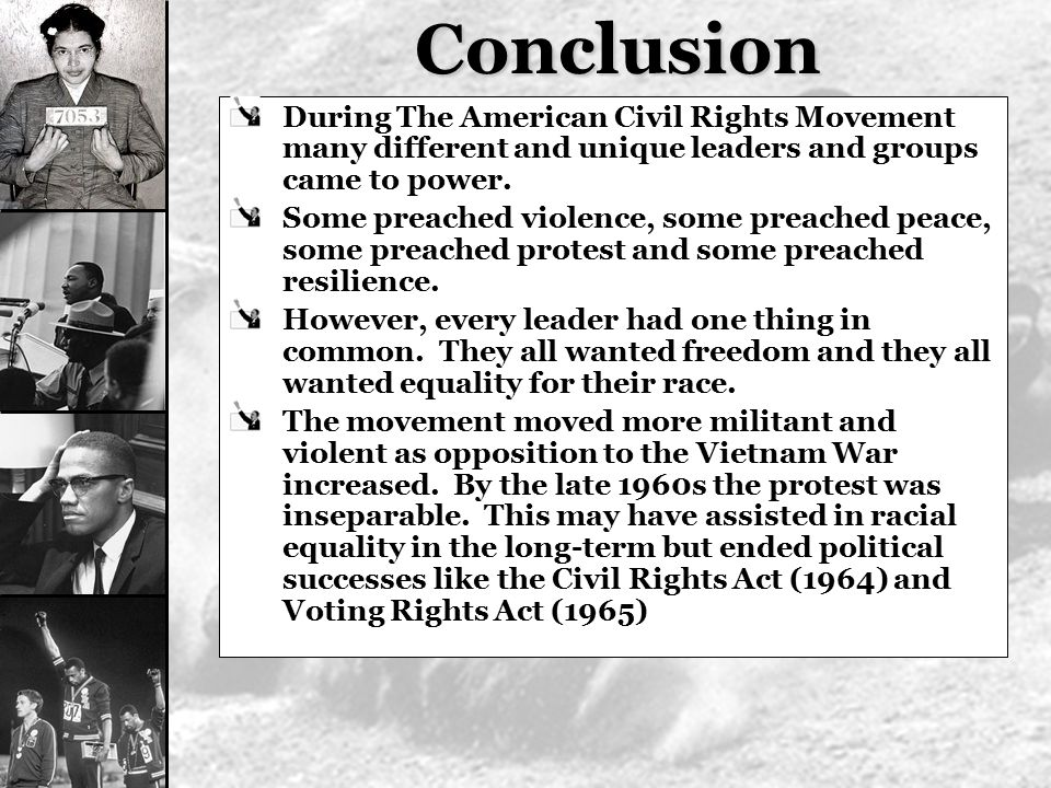 Conclusion During The American Civil Rights Movement many different and unique leaders and groups came to power.