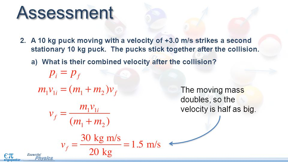 Assessment The moving mass doubles, so the velocity is half as big.