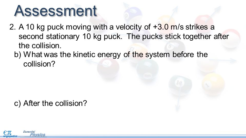 Assessment A 10 kg puck moving with a velocity of +3.0 m/s strikes a second stationary 10 kg puck. The pucks stick together after the collision.