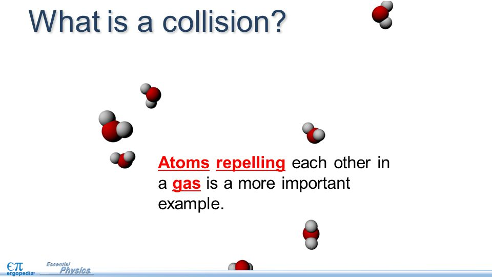 What is a collision Atoms repelling each other in a gas is a more important example.