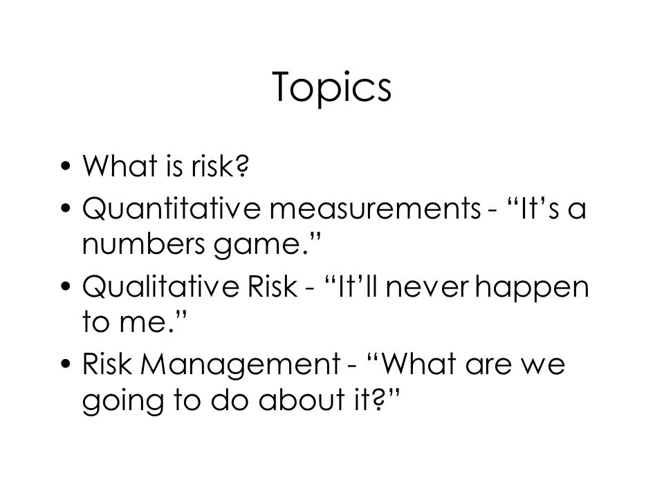 Topics What is risk Quantitative measurements - It's a numbers game. Qualitative Risk - It'll never happen to me.