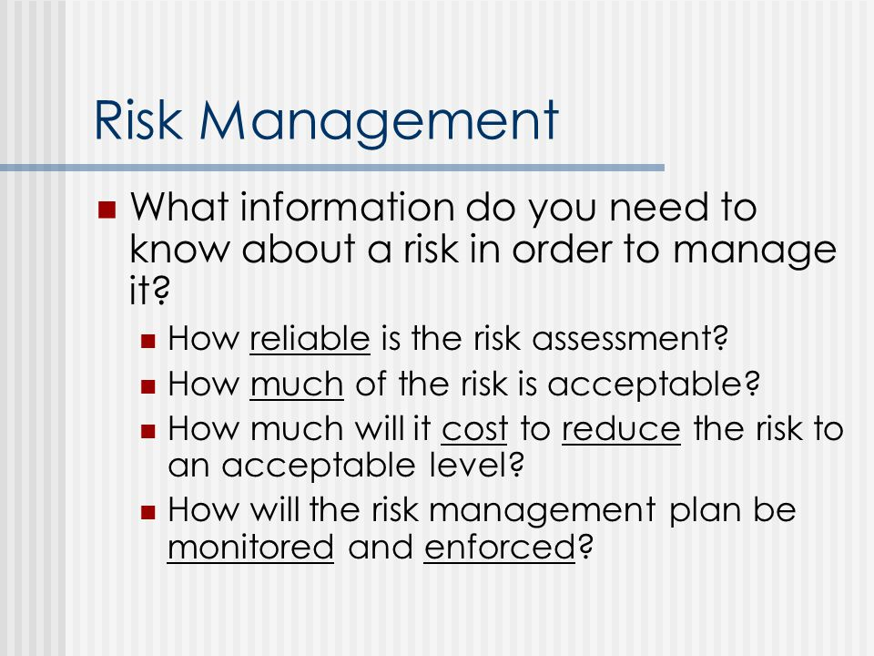 Risk Management What information do you need to know about a risk in order to manage it How reliable is the risk assessment