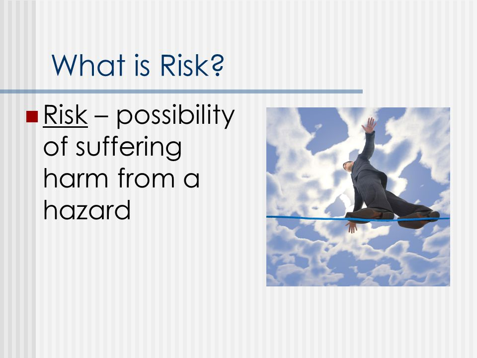 What is Risk Risk – possibility of suffering harm from a hazard