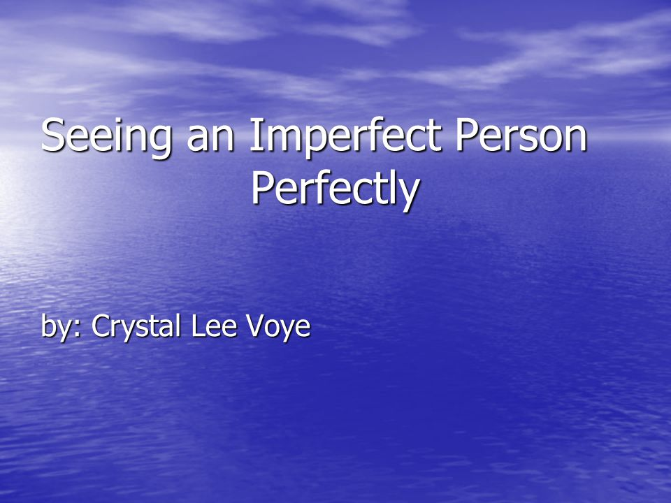 Seeing an Imperfect Person Perfectly by: Crystal Lee Voye