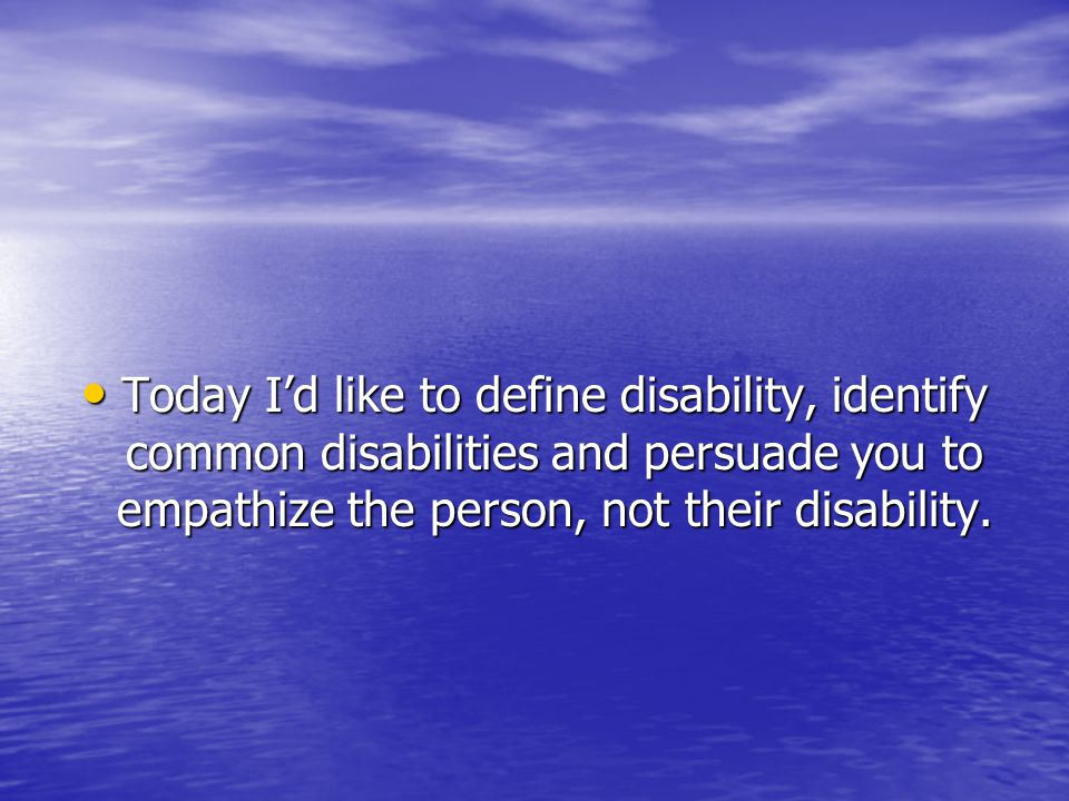 Today I'd like to define disability, identify common disabilities and persuade you to empathize the person, not their disability.