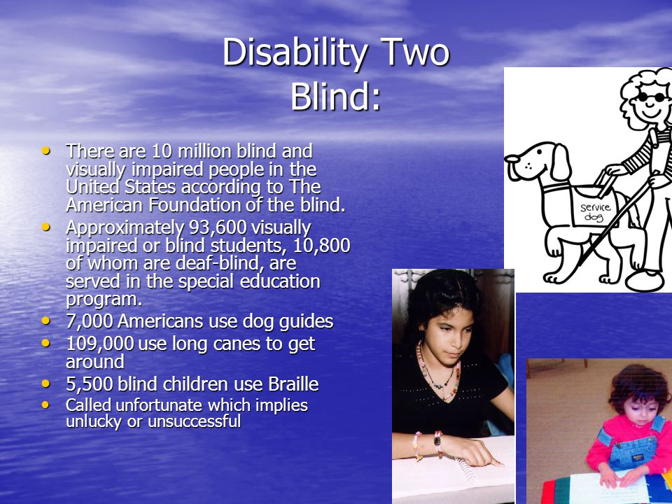 Disability Two Blind: There are 10 million blind and visually impaired people in the United States according to The American Foundation of the blind.