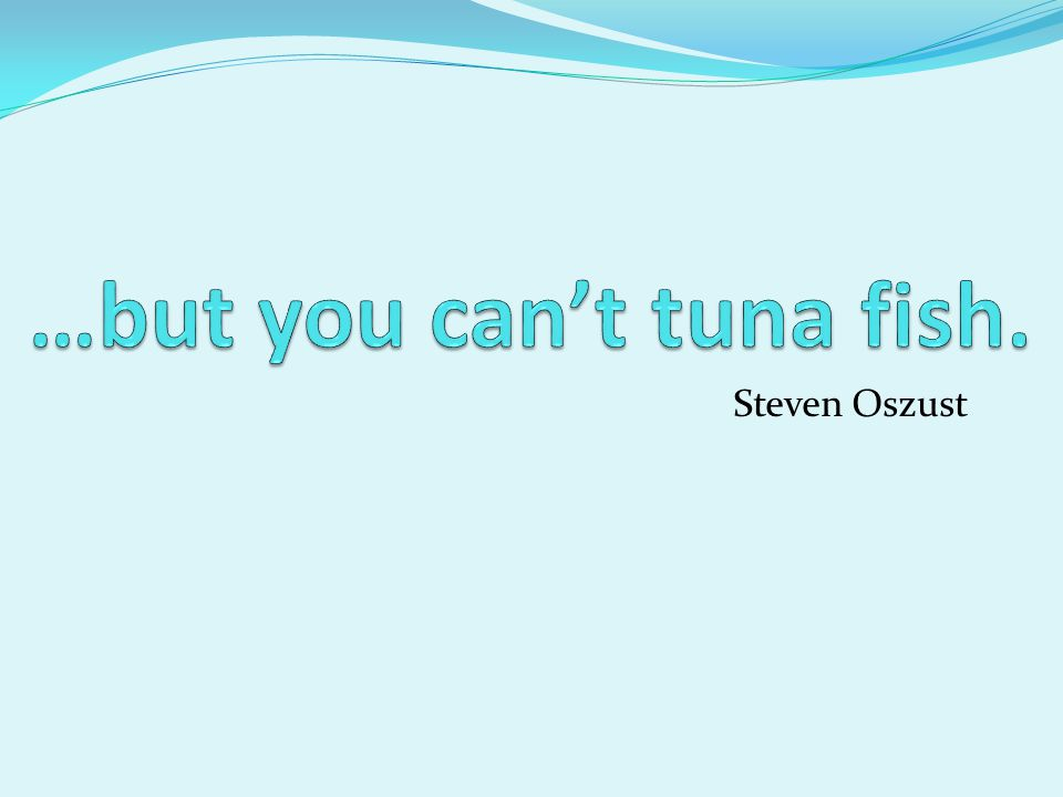 …but you can't tuna fish.