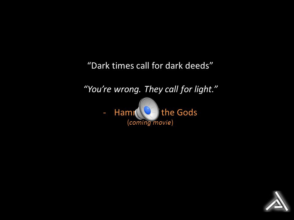 Dark times call for dark deeds You're wrong. They call for light.