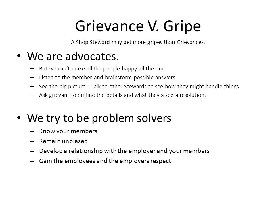 A Shop Steward may get more gripes than Grievances.