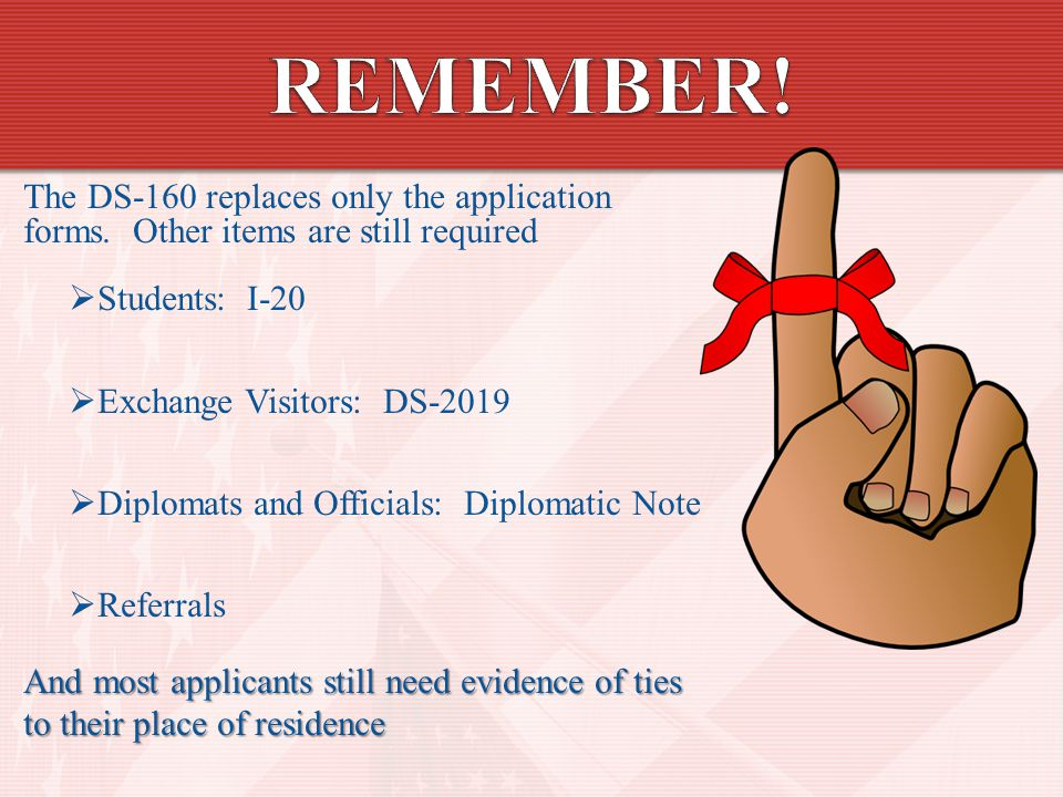 REMEMBER! The DS-160 replaces only the application forms. Other items are still required. Students: I-20.