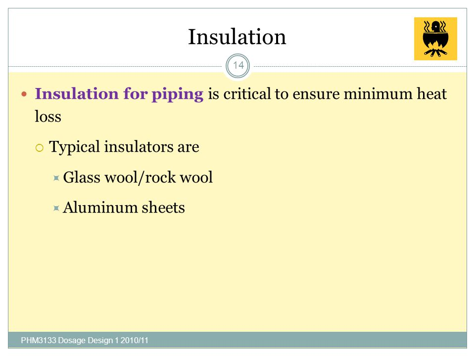 Insulation Insulation for piping is critical to ensure minimum heat loss. Typical insulators are. Glass wool/rock wool.