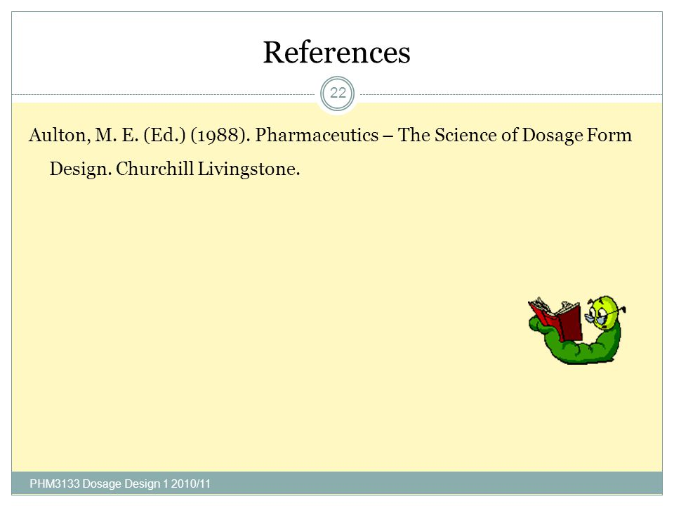 References Aulton, M. E. (Ed.) (1988). Pharmaceutics – The Science of Dosage Form Design. Churchill Livingstone.