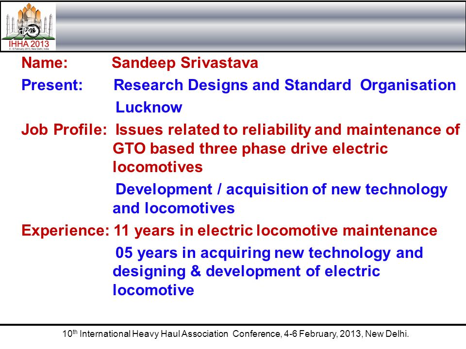 Name: Sandeep Srivastava Present: Research Designs and Standard Organisation Lucknow Job Profile: Issues related to reliability and maintenance of GTO based three phase drive electric locomotives Development / acquisition of new technology and locomotives Experience: 11 years in electric locomotive maintenance 05 years in acquiring new technology and designing & development of electric locomotive