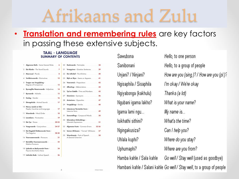 Afrikaans and Zulu Translation and remembering rules are key factors in passing these extensive subjects.