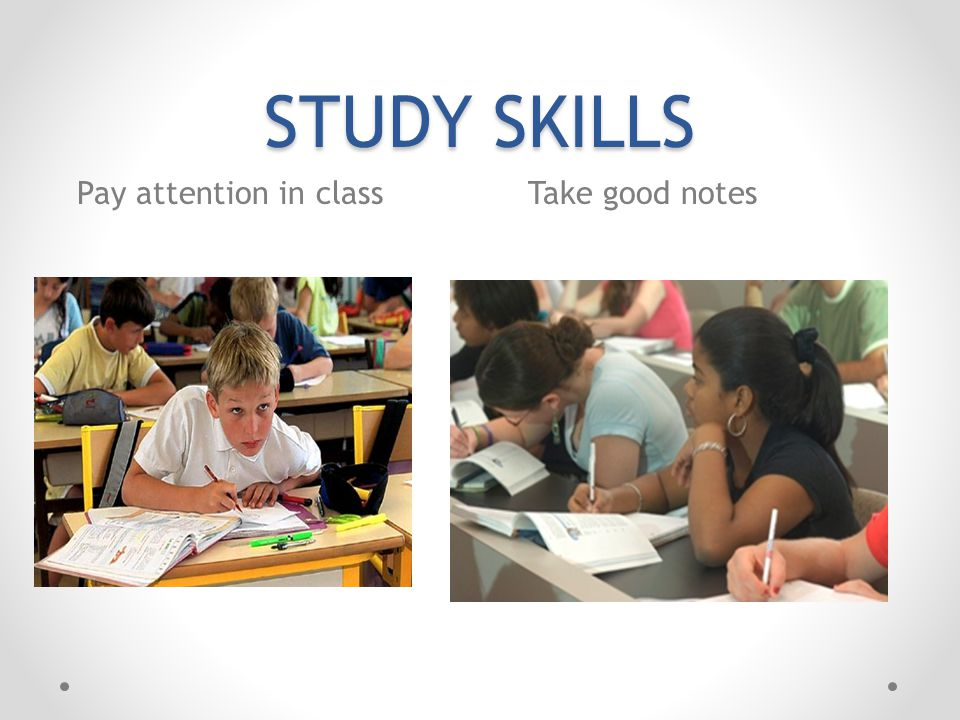 STUDY SKILLS Pay attention in class Take good notes