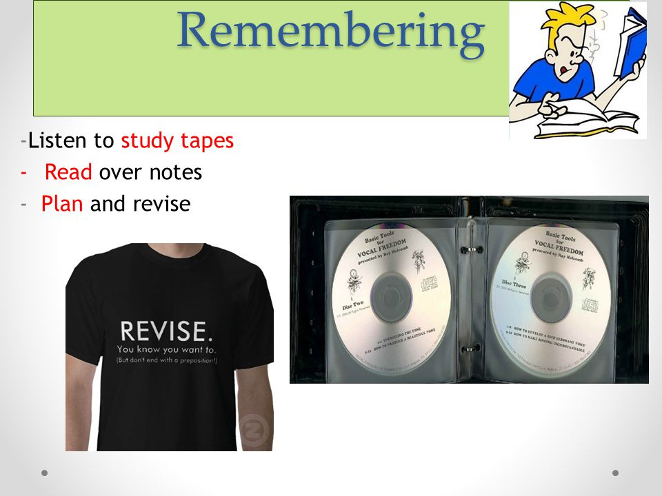 Remembering -Listen to study tapes Read over notes - Plan and revise