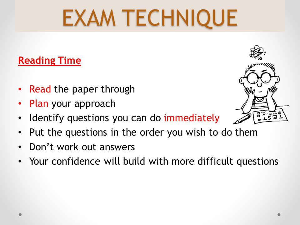 EXAM TECHNIQUE Reading Time Read the paper through Plan your approach