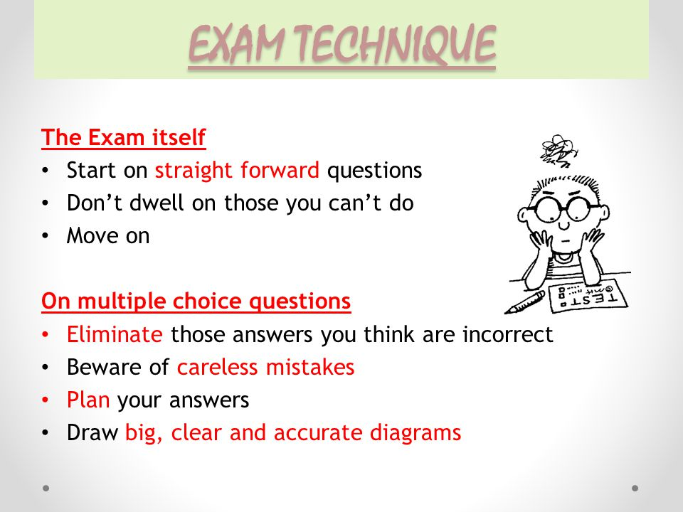 EXAM TECHNIQUE The Exam itself Start on straight forward questions