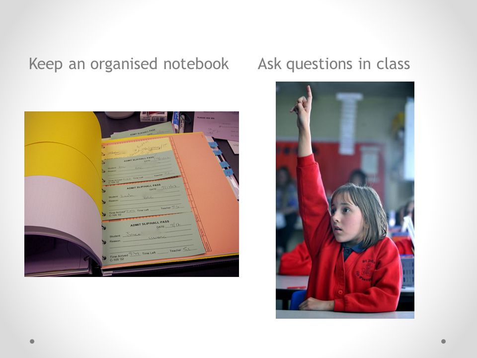 Keep an organised notebook Ask questions in class
