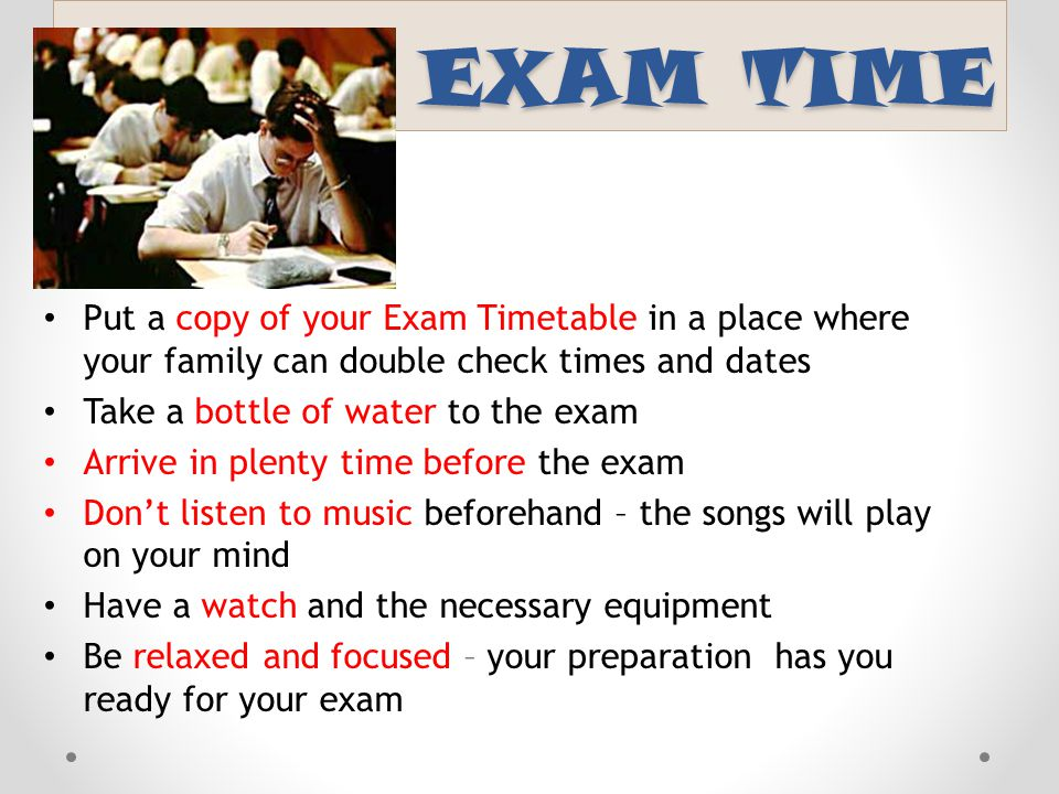 EXAM TIME Put a copy of your Exam Timetable in a place where your family can double check times and dates.
