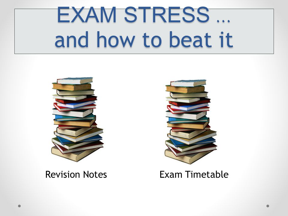 EXAM STRESS … and how to beat it