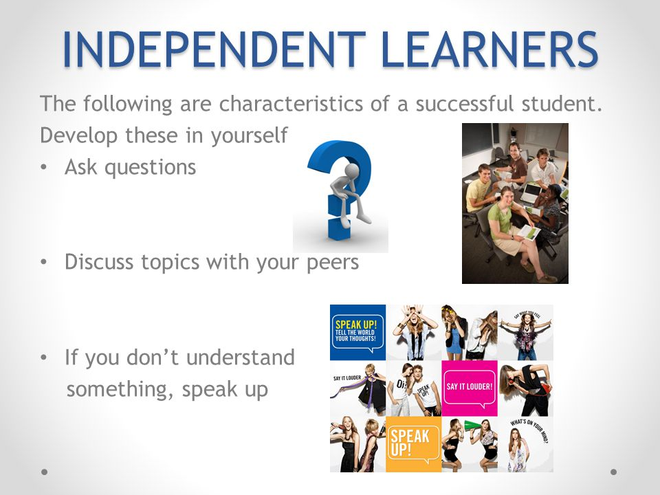 INDEPENDENT LEARNERS The following are characteristics of a successful student. Develop these in yourself.