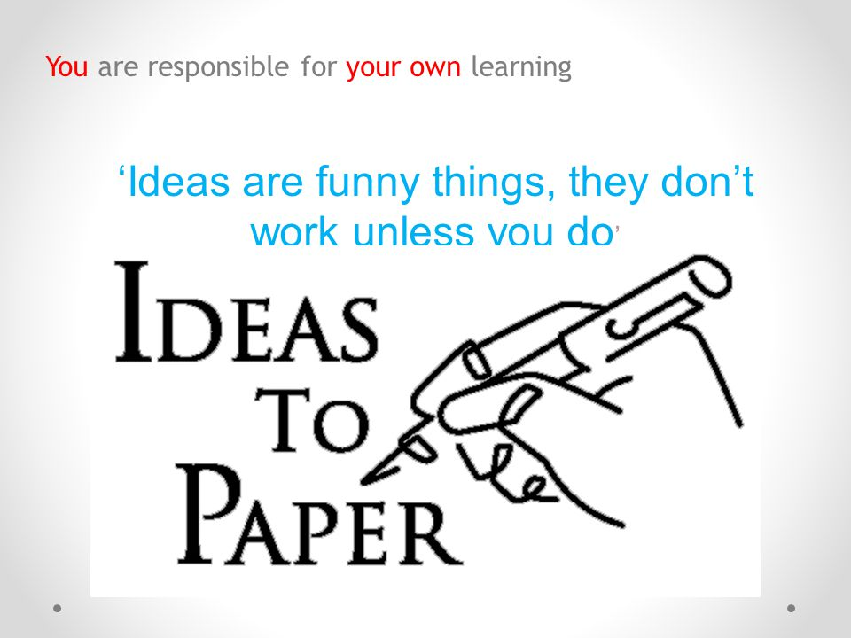 'Ideas are funny things, they don't work unless you do'