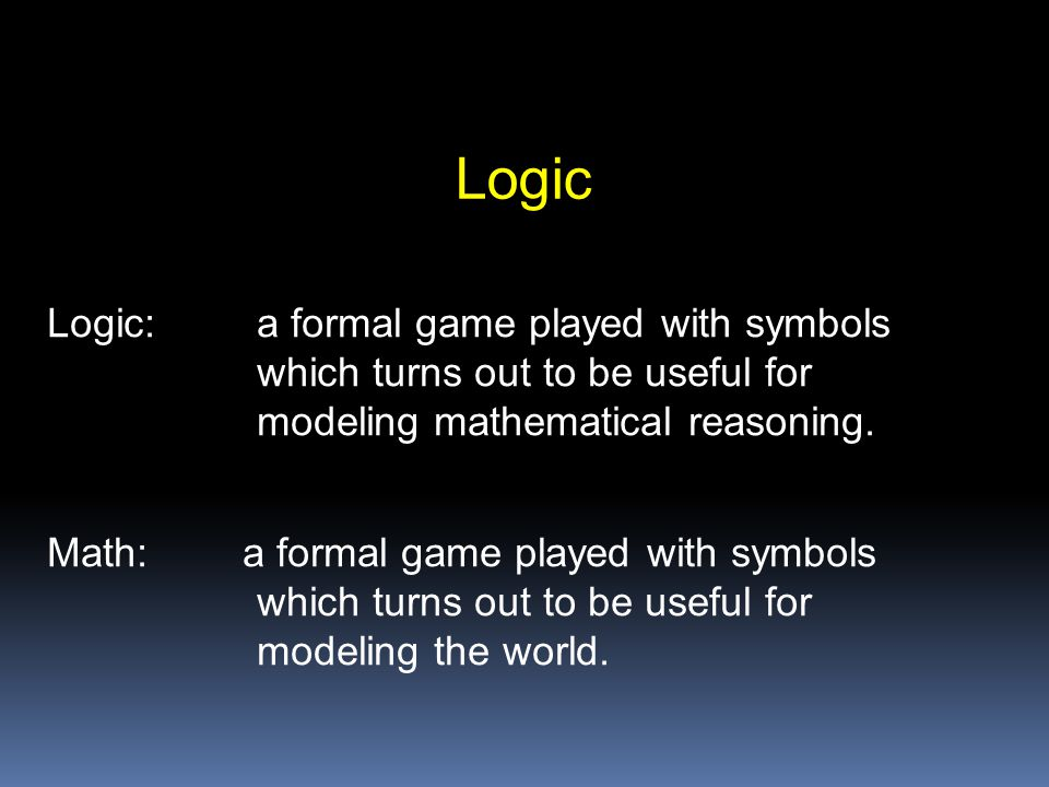 Logic Logic: a formal game played with symbols which turns out to be useful for modeling mathematical reasoning.