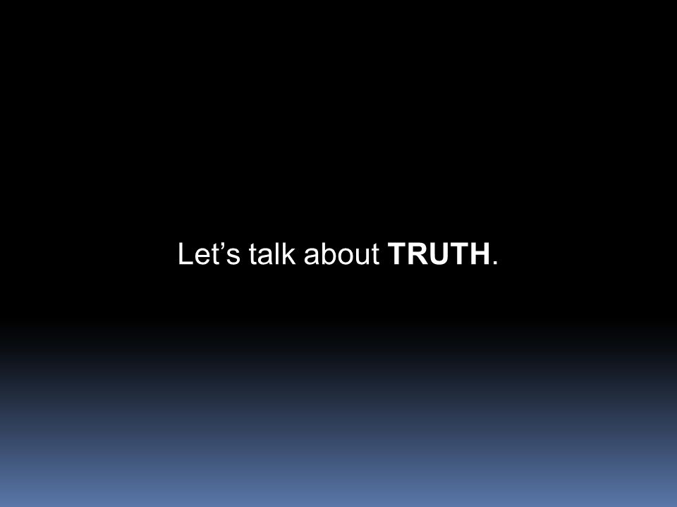 Let's talk about TRUTH.