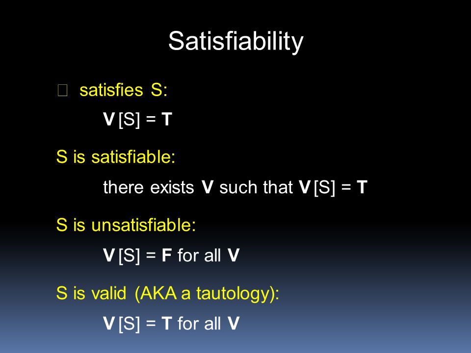 Satisfiability satisfies S: V [S] = T S is satisfiable: