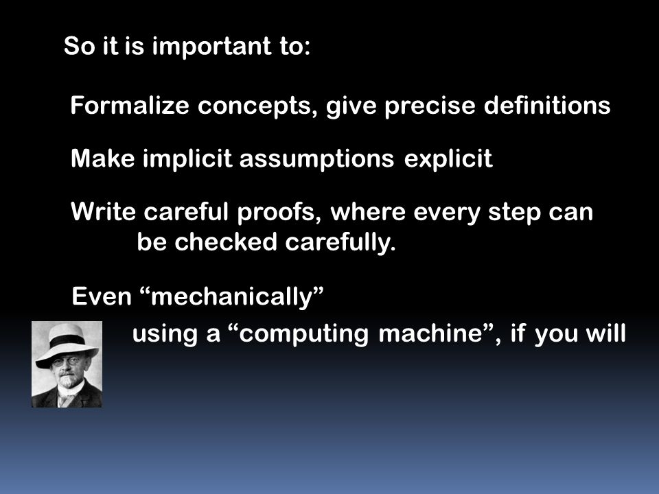 So it is important to: Formalize concepts, give precise definitions. Make implicit assumptions explicit.