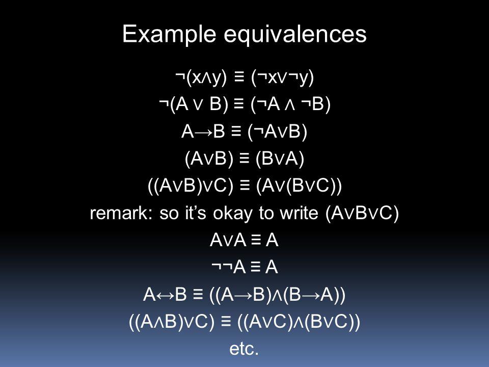 Example equivalences ¬(x∧y) ≡ (¬x∨¬y) ¬(A ∨ B) ≡ (¬A ∧ ¬B)