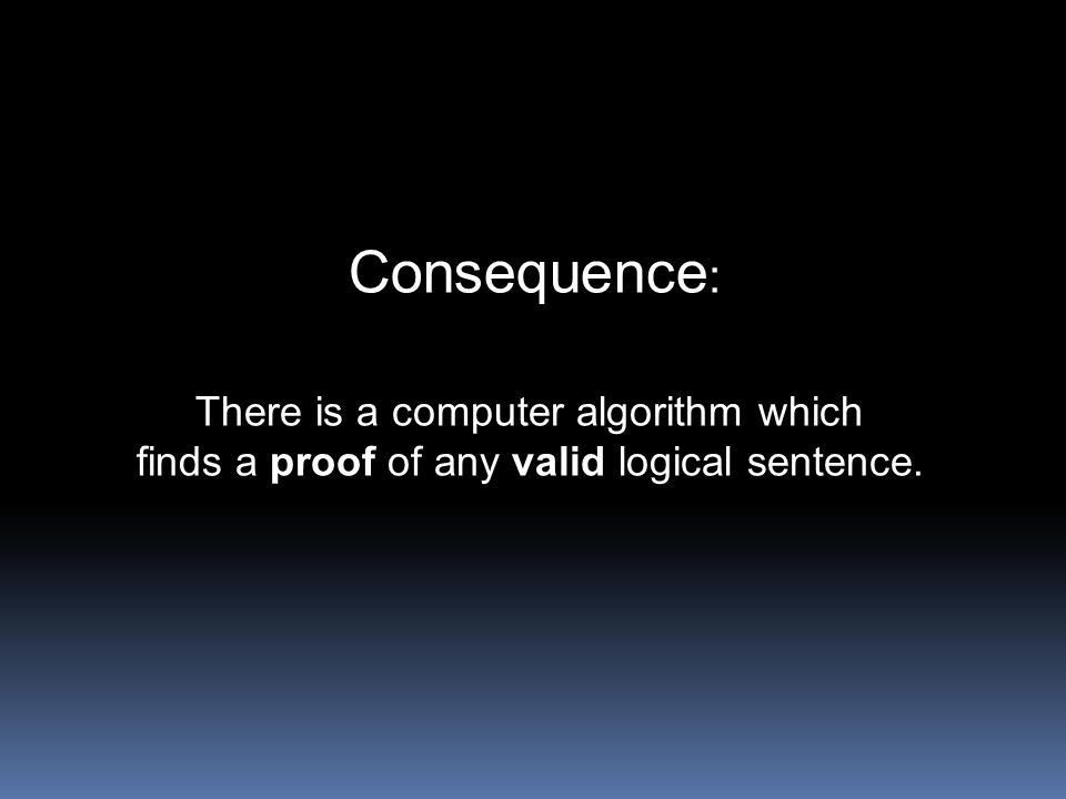 Consequence: There is a computer algorithm which finds a proof of any valid logical sentence.