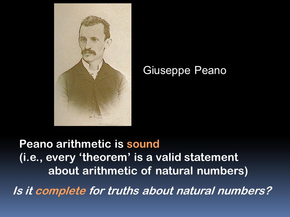 Giuseppe Peano Peano arithmetic is sound. (i.e., every 'theorem' is a valid statement. about arithmetic of natural numbers)