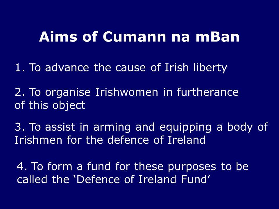 Aims of Cumann na mBan 1. To advance the cause of Irish liberty