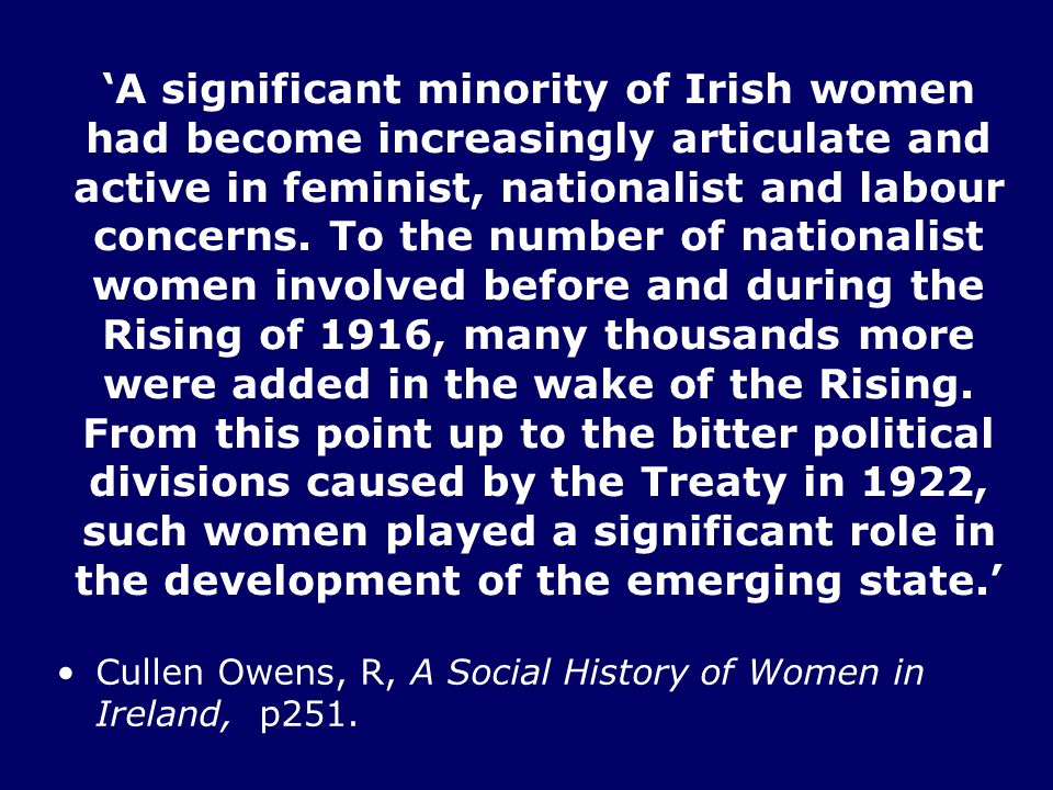 'A significant minority of Irish women had become increasingly articulate and active in feminist, nationalist and labour concerns. To the number of nationalist women involved before and during the Rising of 1916, many thousands more were added in the wake of the Rising. From this point up to the bitter political divisions caused by the Treaty in 1922, such women played a significant role in the development of the emerging state.'