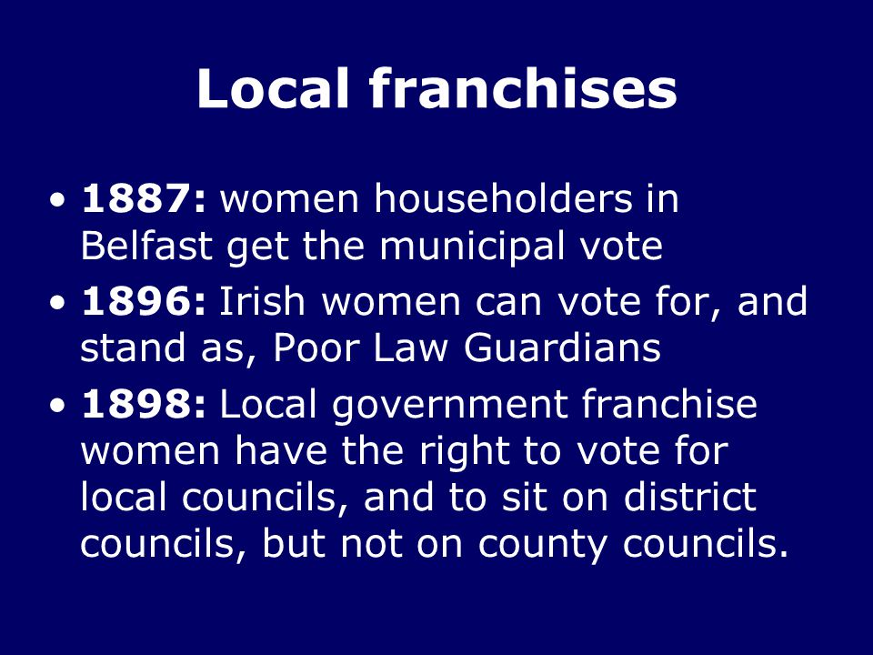 Local franchises 1887: women householders in Belfast get the municipal vote. 1896: Irish women can vote for, and stand as, Poor Law Guardians.