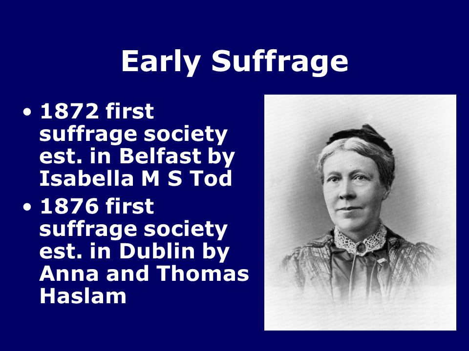 Early Suffrage 1872 first suffrage society est. in Belfast by Isabella M S Tod.