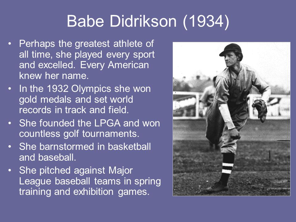 Babe Didrikson (1934) Perhaps the greatest athlete of all time, she played every sport and excelled. Every American knew her name.